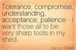 http://temp_thoughts_resize.s3.amazonaws.com/04/77cfc0357711e68c87ff462d1ccdd0/tolerance-compromise-understanding-acceptance-patience-i-want-those-all-to-be-very-sharp-tools-in-my-shed-cee-lo-green.jpg